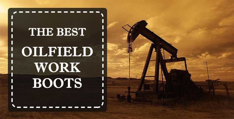 Best Oilfield Boots To Protect Your Feet